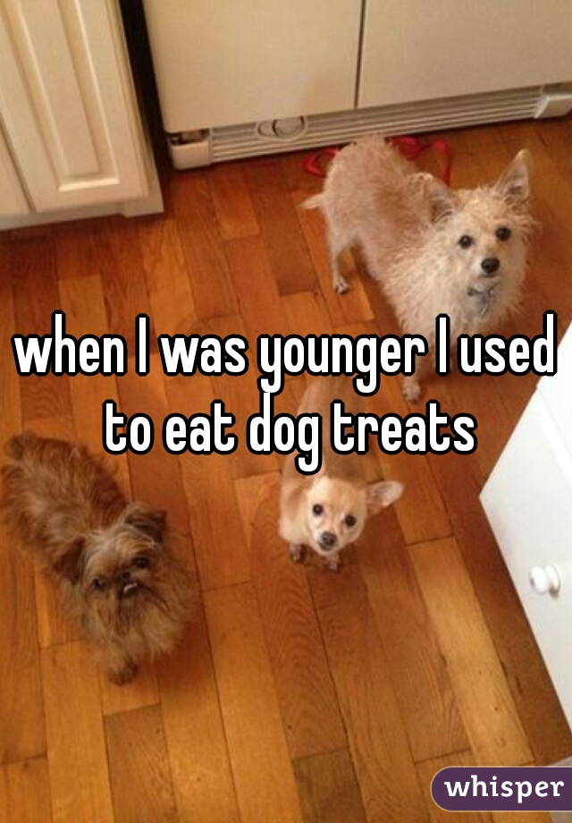 when I was younger I used to eat dog treats