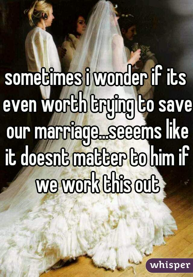 sometimes i wonder if its even worth trying to save our marriage...seeems like it doesnt matter to him if we work this out