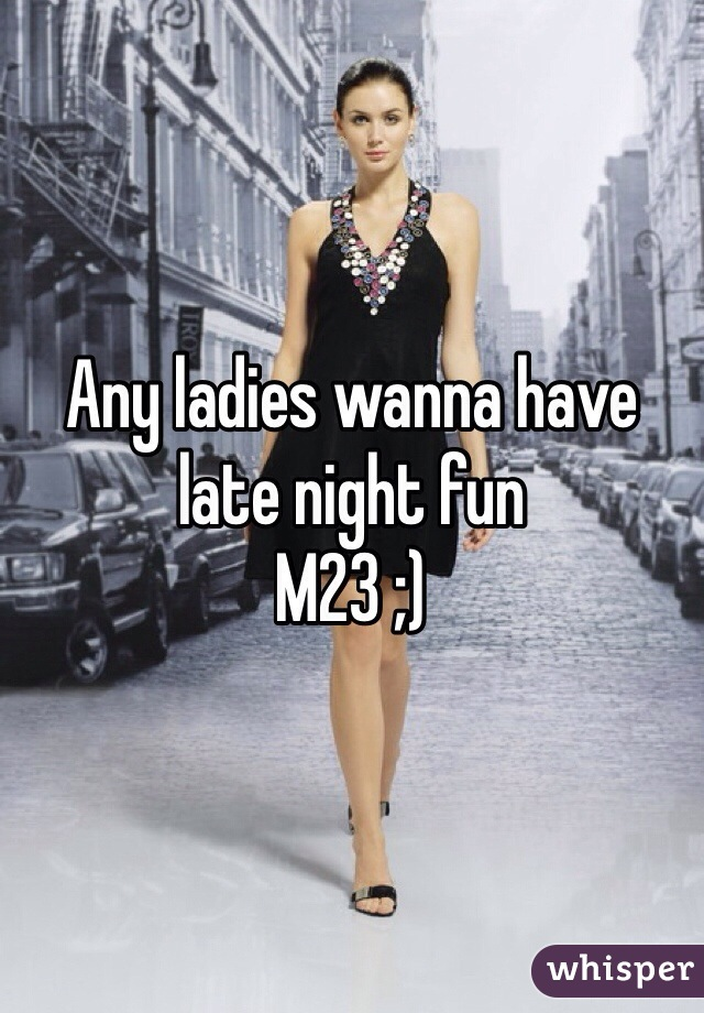 Any ladies wanna have late night fun  M23 ;)
