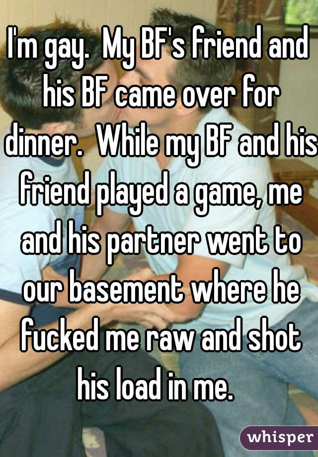 I'm gay.  My BF's friend and his BF came over for dinner.  While my BF and his friend played a game, me and his partner went to our basement where he fucked me raw and shot his load in me.