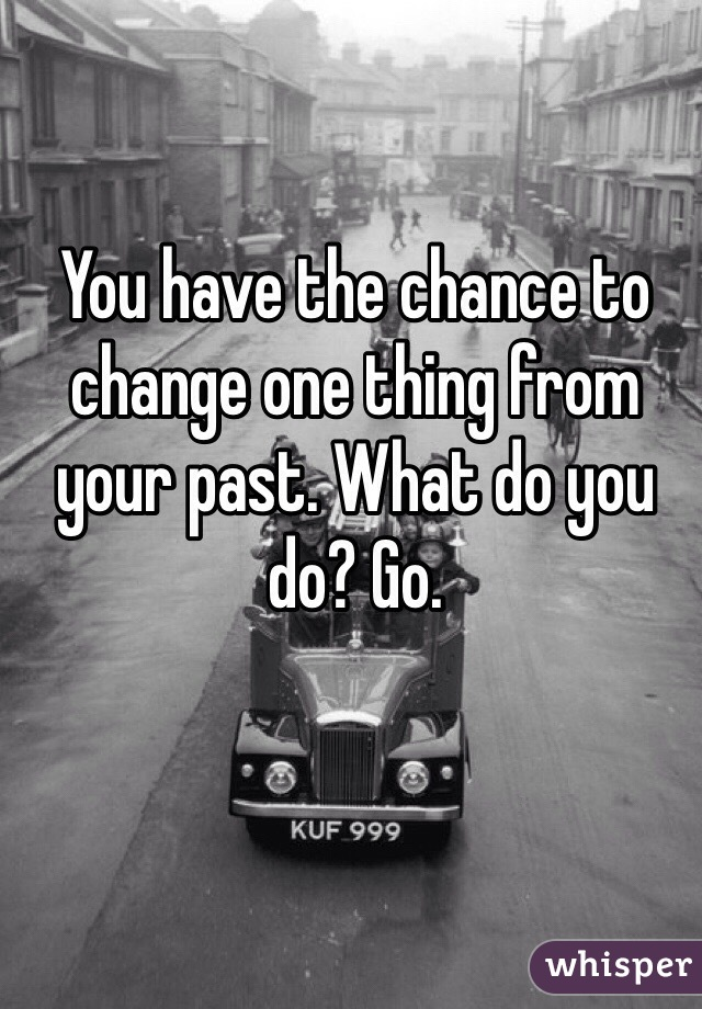 You have the chance to change one thing from your past. What do you do? Go.