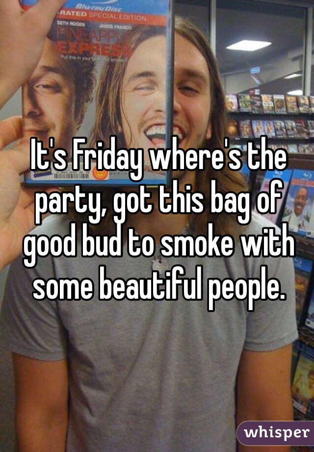 It's Friday where's the party, got this bag of good bud to smoke with some beautiful people.