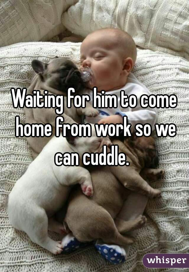 Waiting for him to come home from work so we can cuddle.