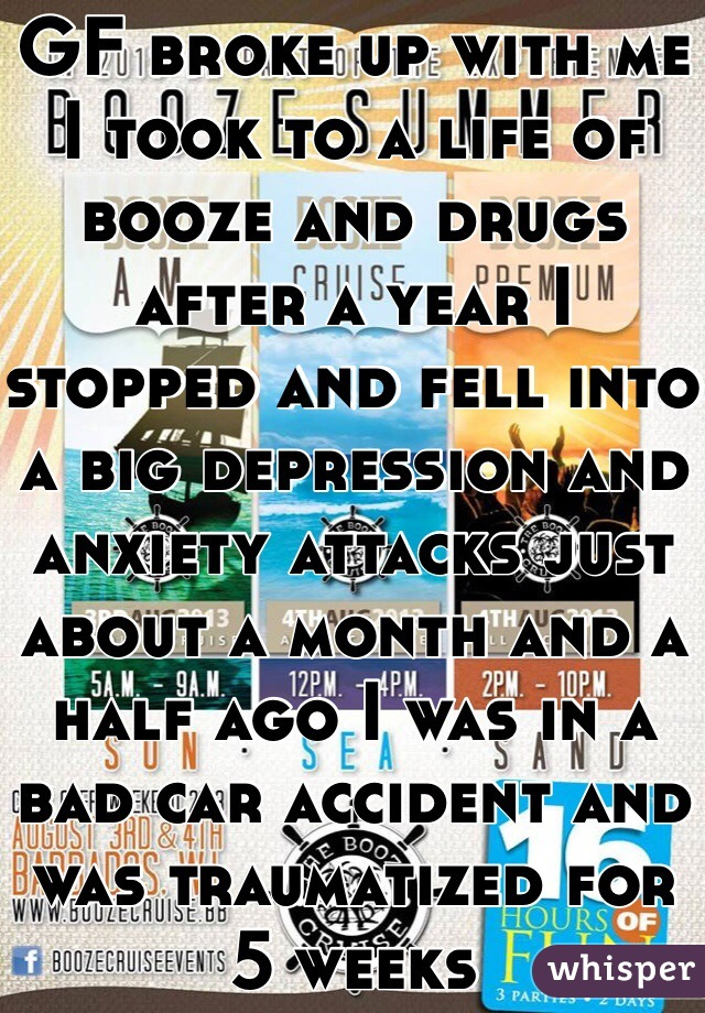 Ever since my last GF broke up with me I took to a life of booze and drugs after a year I stopped and fell into a big depression and anxiety attacks just about a month and a half ago I was in a bad car accident and was traumatized for 5 weeks