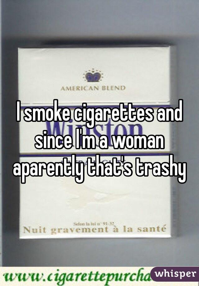 I smoke cigarettes and since I'm a woman aparently that's trashy