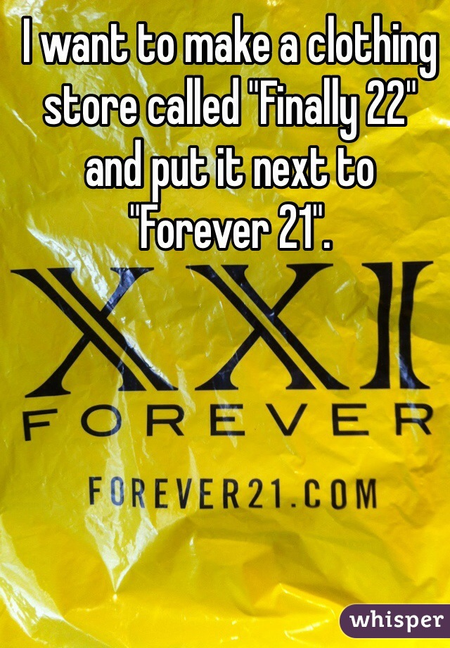 "I want to make a clothing store called ""Finally 22"" and put it next to ""Forever 21""."