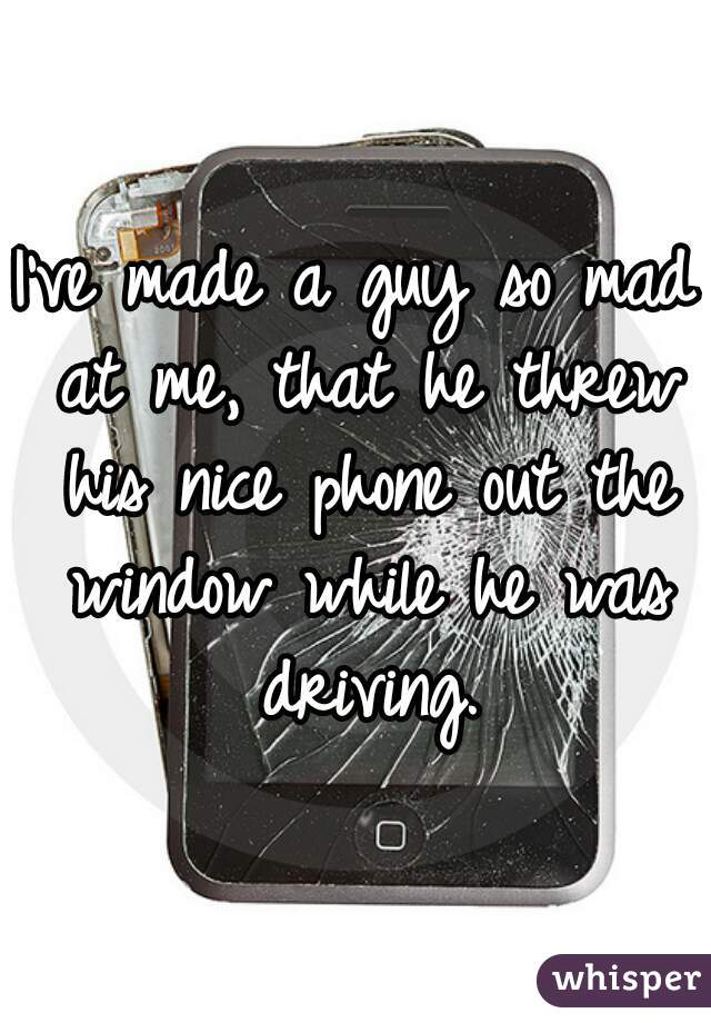 I've made a guy so mad at me, that he threw his nice phone out the window while he was driving.