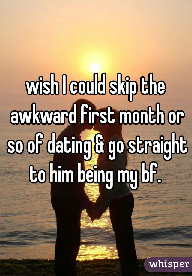 wish I could skip the awkward first month or so of dating & go straight to him being my bf.