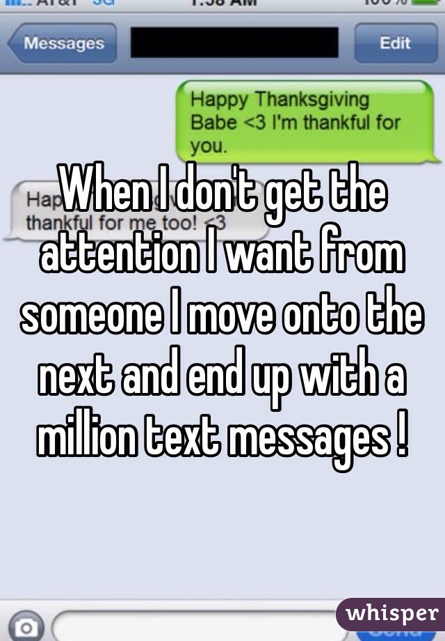 When I don't get the attention I want from someone I move onto the next and end up with a million text messages !