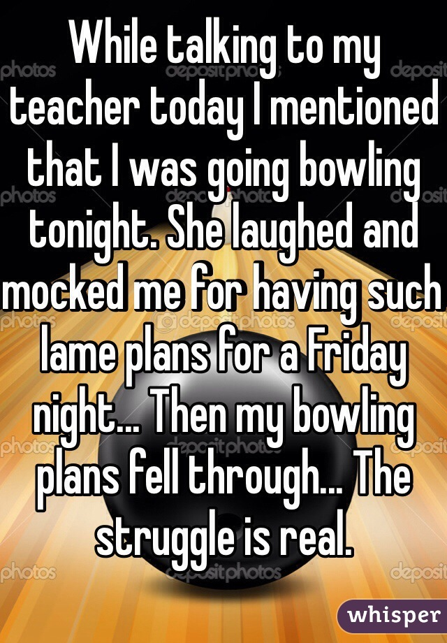 While talking to my teacher today I mentioned that I was going bowling tonight. She laughed and mocked me for having such lame plans for a Friday night... Then my bowling plans fell through... The struggle is real.
