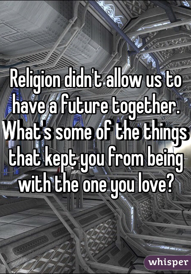 Religion didn't allow us to have a future together. What's some of the things that kept you from being with the one you love?