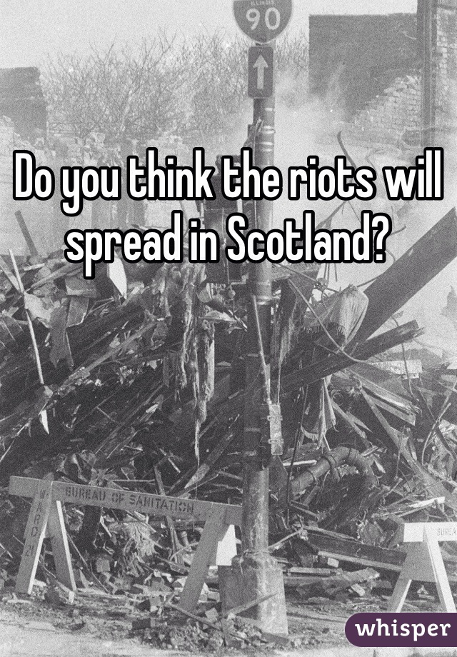 Do you think the riots will spread in Scotland?