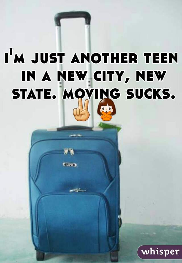 i'm just another teen in a new city, new state. moving sucks. ✌🙅