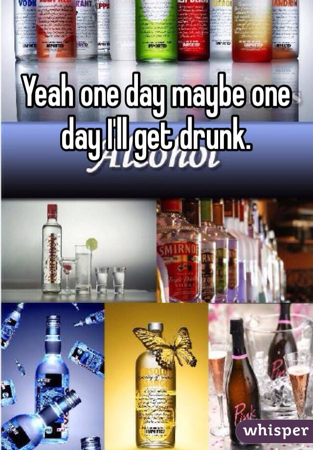 Yeah one day maybe one day I'll get drunk.