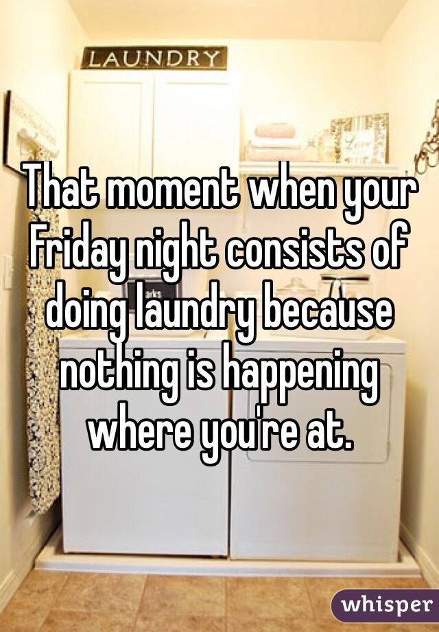 That moment when your Friday night consists of doing laundry because nothing is happening where you're at.