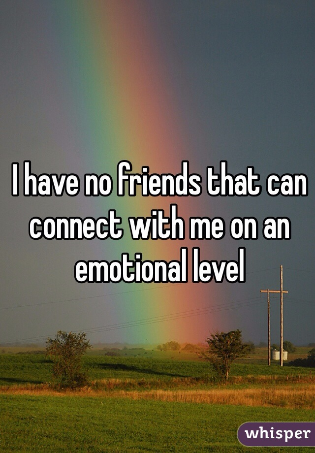 I have no friends that can connect with me on an emotional level