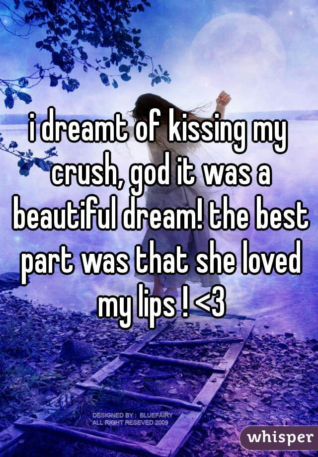 i dreamt of kissing my crush, god it was a beautiful dream! the best part was that she loved my lips ! <3