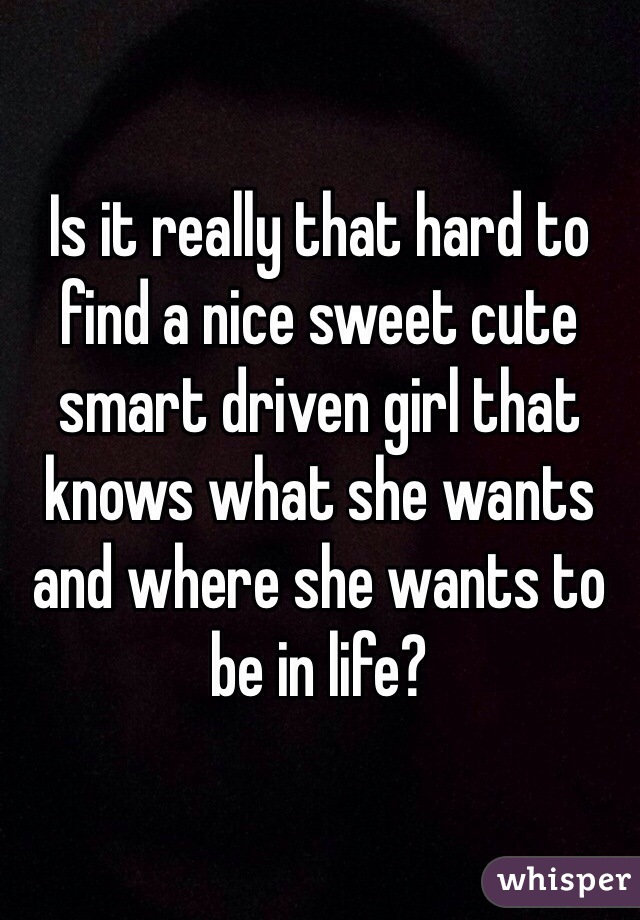 Is it really that hard to find a nice sweet cute smart driven girl that knows what she wants and where she wants to be in life?