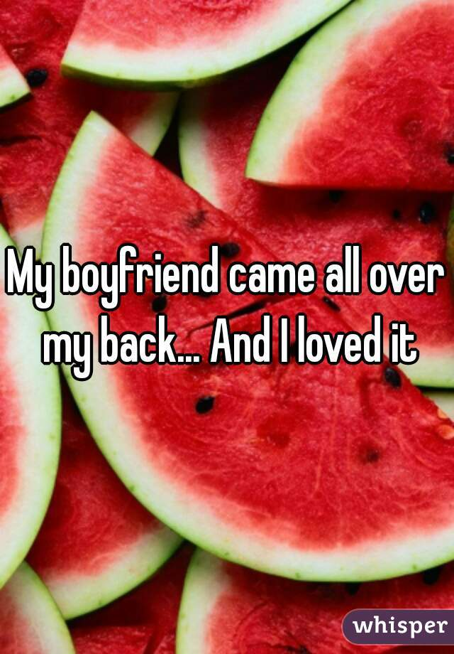 My boyfriend came all over my back... And I loved it