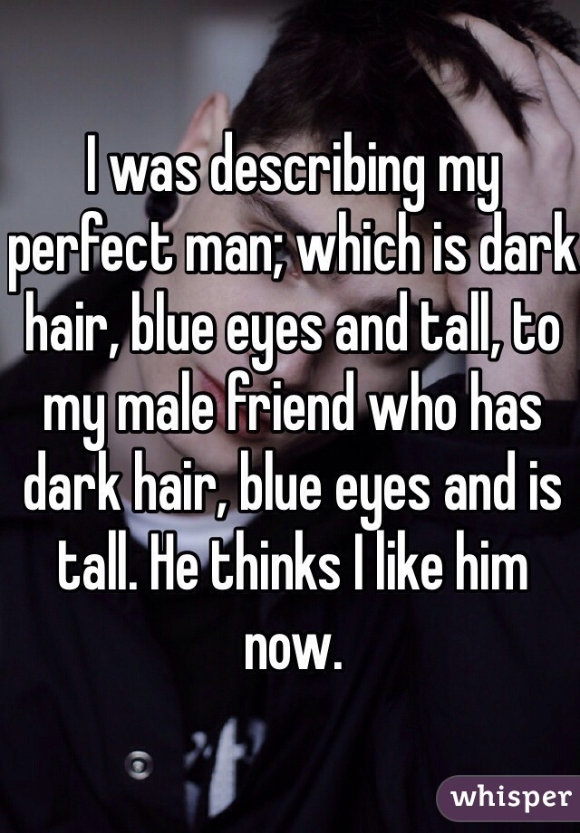 I was describing my perfect man; which is dark hair, blue eyes and tall, to my male friend who has dark hair, blue eyes and is tall. He thinks I like him now.