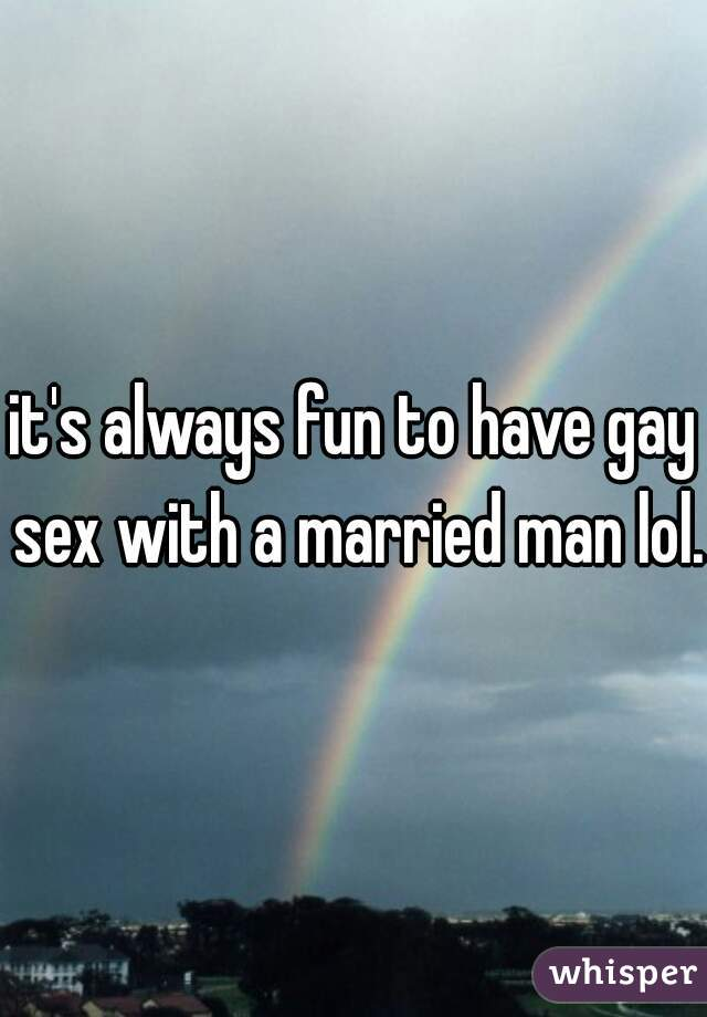 it's always fun to have gay sex with a married man lol.