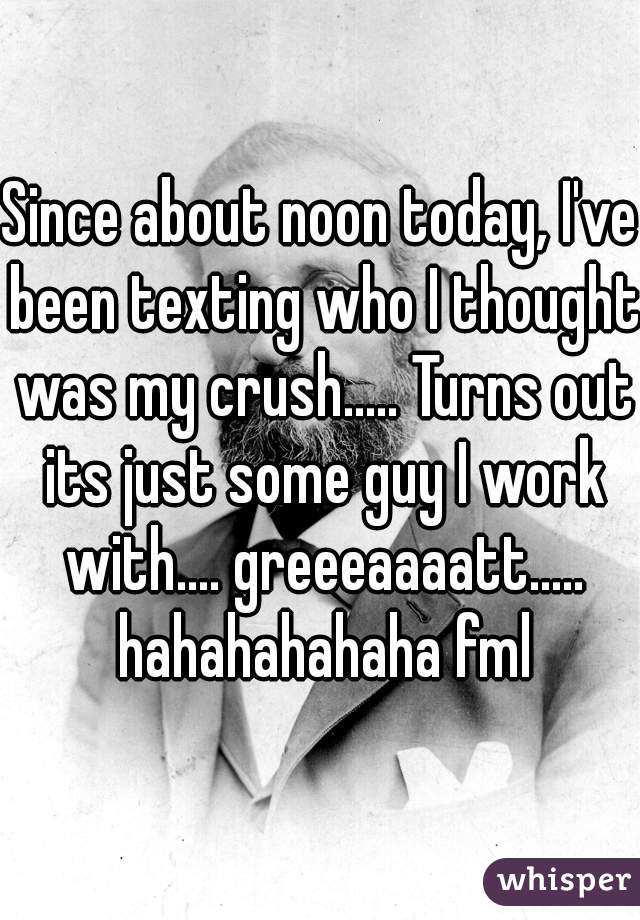 Since about noon today, I've been texting who I thought was my crush..... Turns out its just some guy I work with.... greeeaaaatt..... hahahahahaha fml