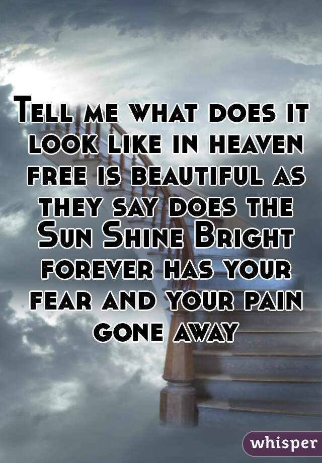 Tell me what does it look like in heaven free is beautiful as they say does the Sun Shine Bright forever has your fear and your pain gone away