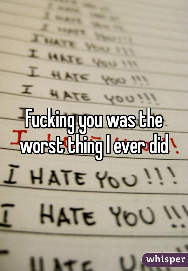 Fucking you was the worst thing I ever did