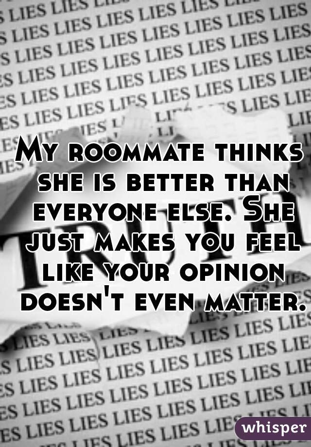 My roommate thinks she is better than everyone else. She just makes you feel like your opinion doesn't even matter.