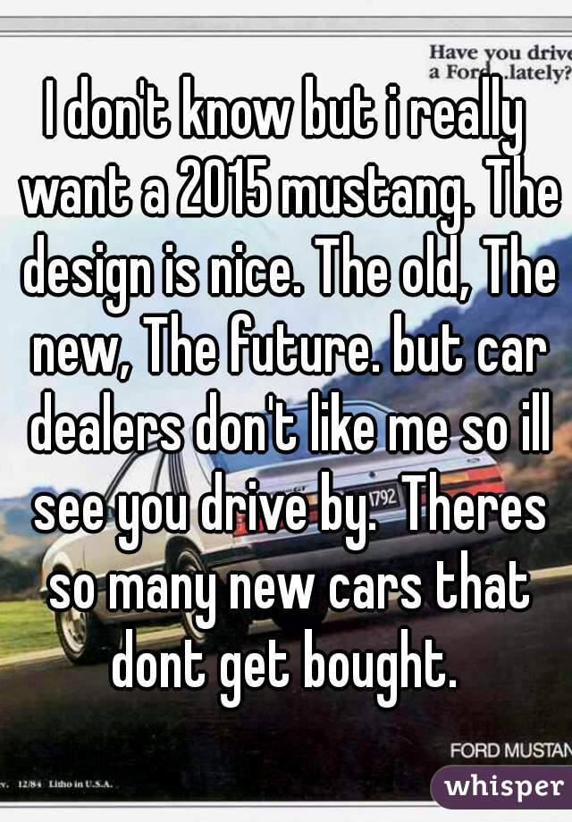 I don't know but i really want a 2015 mustang. The design is nice. The old, The new, The future. but car dealers don't like me so ill see you drive by.  Theres so many new cars that dont get bought.