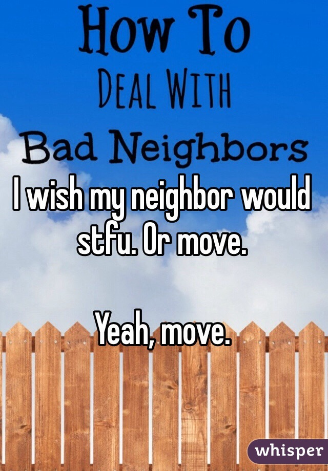 I wish my neighbor would stfu. Or move.   Yeah, move.