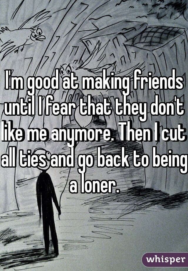 I'm good at making friends until I fear that they don't like me anymore. Then I cut all ties and go back to being a loner.