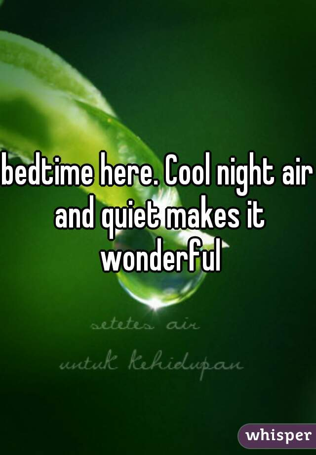 bedtime here. Cool night air and quiet makes it wonderful