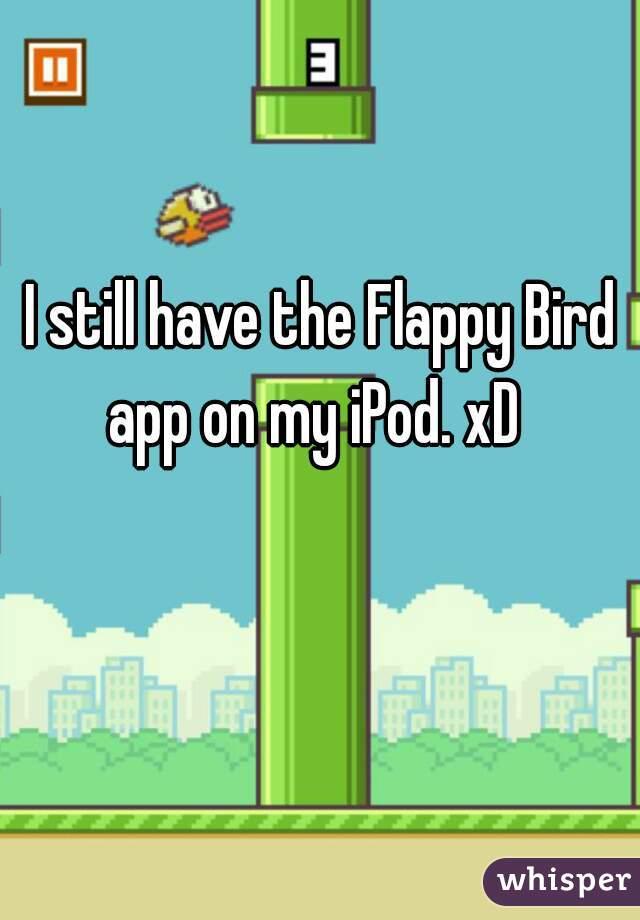 I still have the Flappy Bird app on my iPod. xD