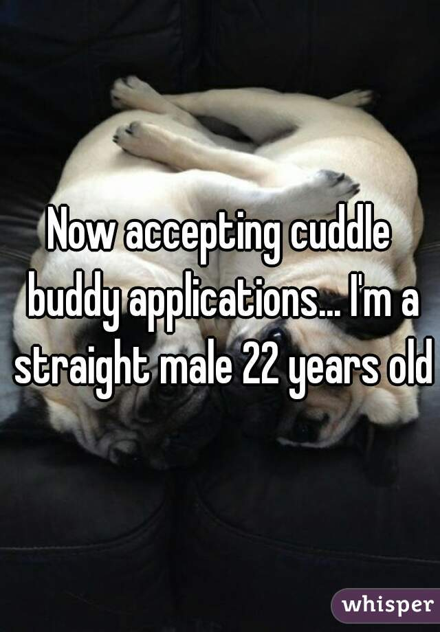Now accepting cuddle buddy applications... I'm a straight male 22 years old