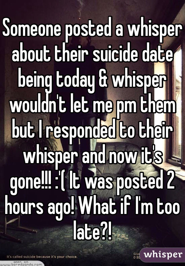 Someone posted a whisper about their suicide date being today & whisper wouldn't let me pm them but I responded to their whisper and now it's gone!!! :'( It was posted 2 hours ago! What if I'm too late?!