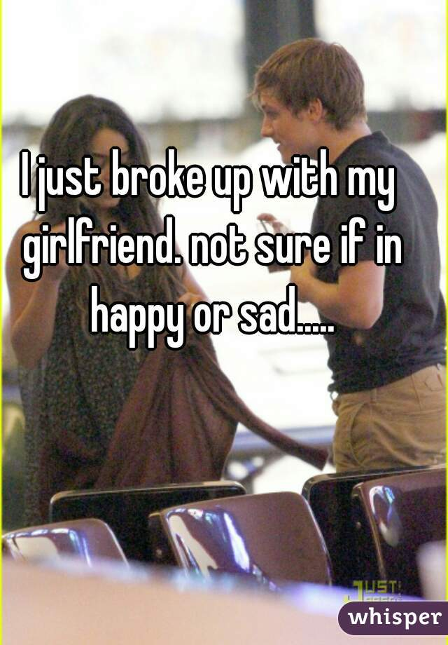I just broke up with my girlfriend. not sure if in happy or sad.....