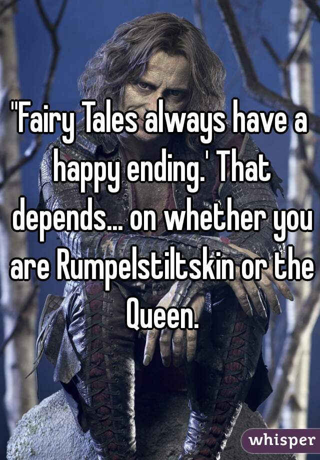 """""""Fairy Tales always have a happy ending.' That depends... on whether you are Rumpelstiltskin or the Queen."""
