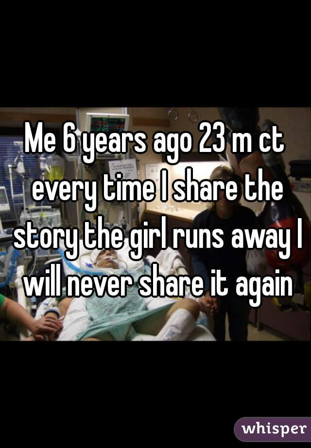 Me 6 years ago 23 m ct every time I share the story the girl runs away I will never share it again