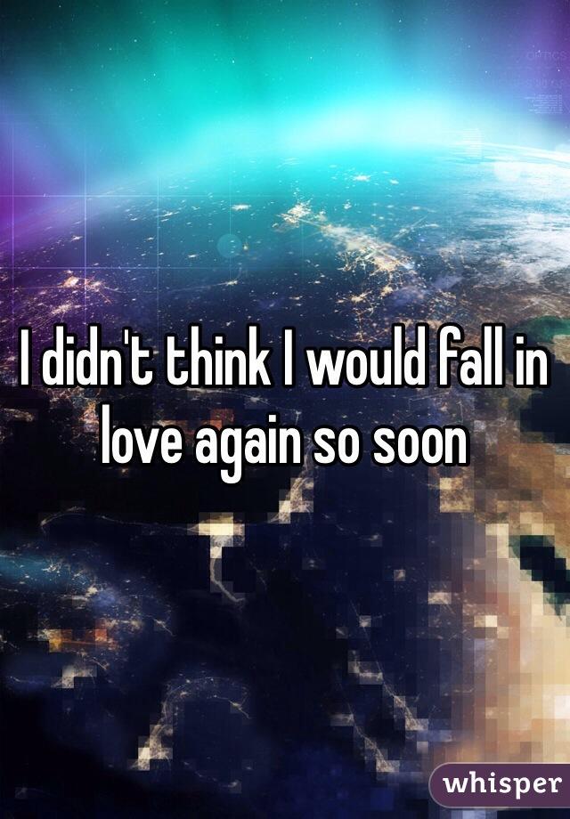 I didn't think I would fall in love again so soon