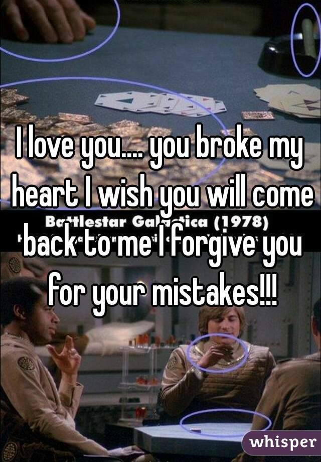 I love you.... you broke my heart I wish you will come back to me I forgive you for your mistakes!!!