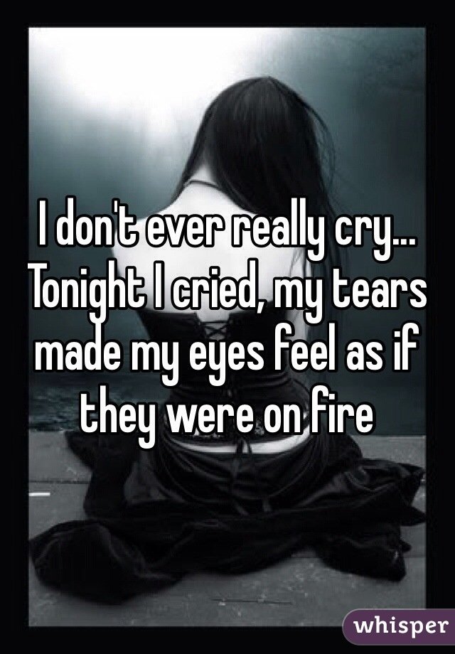 I don't ever really cry... Tonight I cried, my tears made my eyes feel as if they were on fire