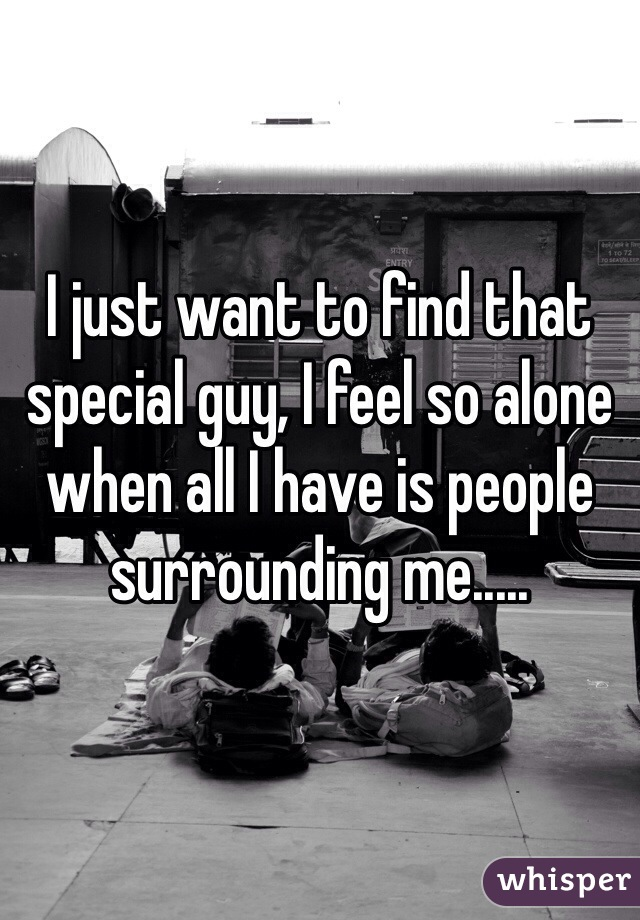 I just want to find that special guy, I feel so alone when all I have is people surrounding me.....