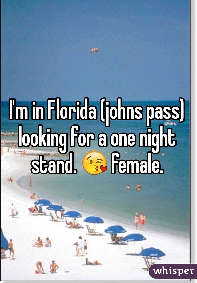 I'm in Florida (johns pass) looking for a one night stand. 😘 female.