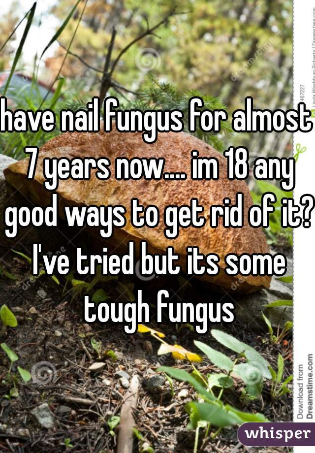 have nail fungus for almost 7 years now.... im 18 any good ways to get rid of it? I've tried but its some tough fungus
