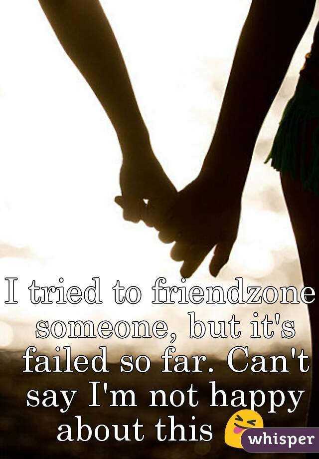 I tried to friendzone someone, but it's failed so far. Can't say I'm not happy about this 😝
