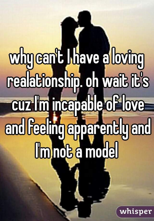 why can't I have a loving realationship. oh wait it's cuz I'm incapable of love and feeling apparently and I'm not a model
