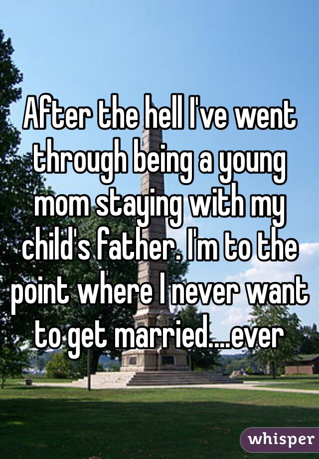 After the hell I've went through being a young mom staying with my child's father. I'm to the point where I never want to get married....ever