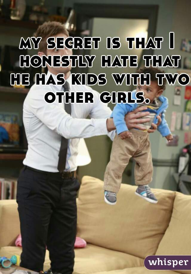 my secret is that I honestly hate that he has kids with two other girls.