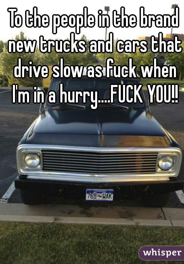 To the people in the brand new trucks and cars that drive slow as fuck when I'm in a hurry....FUCK YOU!!